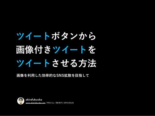 ツイートボタンから 画像付きツイートを ツイートさせる方法 akirafukuoka www.akirafukuoka.com / FICC inc. / RAW-Fi / 2014.05.26 画像を利用した効率的なSNS拡散を目指して