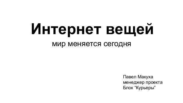 """Интернет вещей мир меняется сегодня Павел Макуха менеджер проекта Блок """"Курьеры"""""""