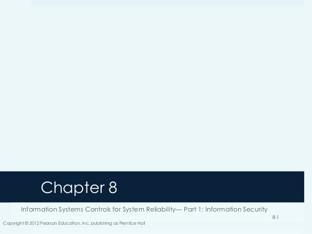 Chapter 8 Information Systems Controls for System Reliability— Part 1: Information Security Copyright © 2012 Pearson Educa...