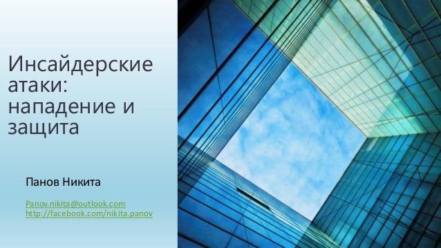 Панов Никита Panov.nikita@outlook.com http://facebook.com/nikita.panov Инсайдерские атаки: нападение и защита