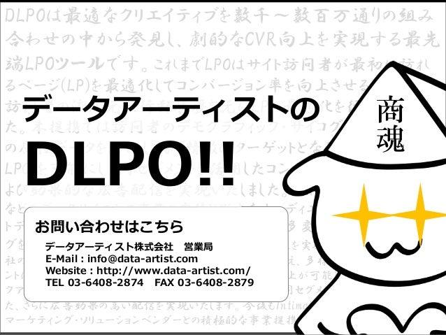 DLPOは最適なクリエイティブを数千~数百万通りの組み 合わせの中から発見し、劇的なCVR向上を実現する最先 端LPOツールです。これまでLPOはサイト訪問者が最初に訪れ るページ(LP)を最適化してコンバージョン率を向上させるために、 訪問者...