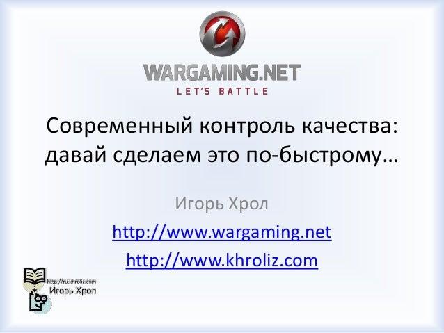 Современный контроль качества: давай сделаем это по-быстрому… Игорь Хрол http://www.wargaming.net http://www.khroliz.com