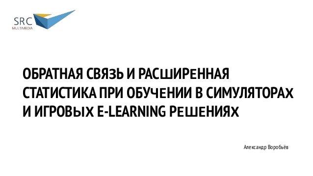 ОБРАТНАЯ СВЯЗЬ И РАСШИРЕННАЯ СТАТИСТИКА ПРИ ОБУЧЕНИИ В СИМУЛЯТОРАХ И ИГРОВЫХ E-LEARNING РЕШЕНИЯХ Воробьёв Александр Алекса...