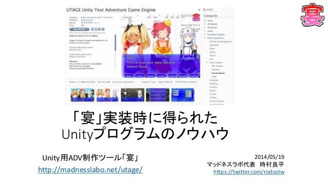 「宴」実装時に得られた Unityプログラムのノウハウ Unity用ADV制作ツール「宴」 http://madnesslabo.net/utage/ 2014/05/19 マッドネスラボ代表 時村良平 https://twitter.com/...