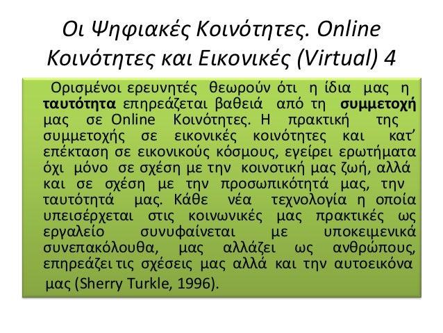 Οι Ψηφιακές Κοινότητες. Online Κοινότητες και Εικονικές (Virtual) 4 Ορισµένοι ερευνητές θεωρούν ότι η ίδια µας η ταυτότητα...