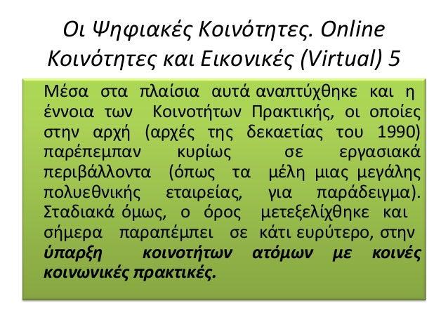 Οι Ψηφιακές Κοινότητες. Online Κοινότητες και Εικονικές (Virtual) 5 Μέσα στα πλαίσια αυτά αναπτύχθηκε και η έννοια των Κοι...