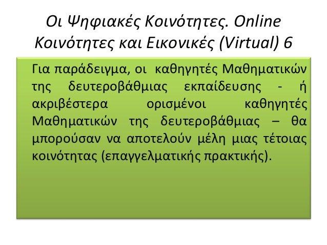 Οι Ψηφιακές Κοινότητες. Online Κοινότητες και Εικονικές (Virtual) 6 Για παράδειγµα, οι καθηγητές Μαθηµατικών της δευτεροβά...