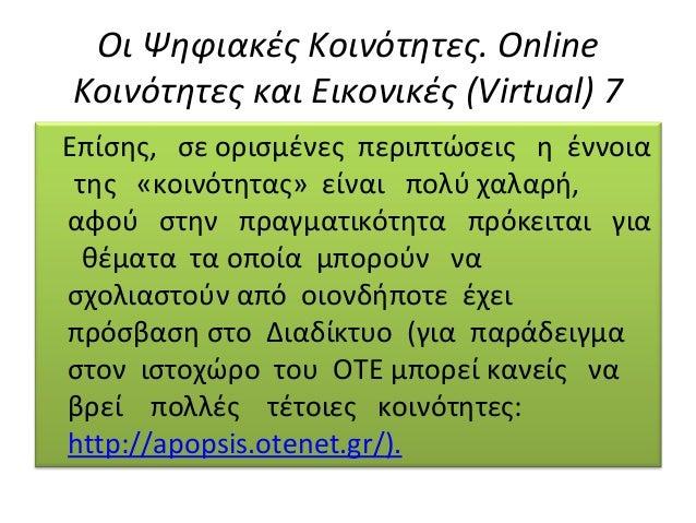 Οι Ψηφιακές Κοινότητες. Online Κοινότητες και Εικονικές (Virtual) 7 Eπίσης, σε ορισµένες περιπτώσεις η έννοια της «κοινότη...
