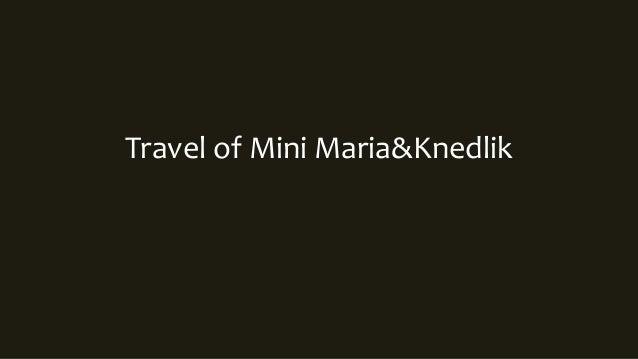 Travel of Mini Maria&Knedlik