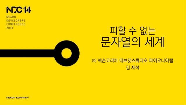 피할 수 없는 문자열의 세계 ㈜ 넥슨코리아 데브캣스튜디오 파이오니어랩 김 재석