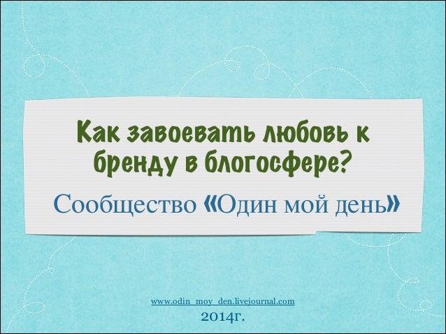 Как завоевать любовь к бренду в блогосфере? Сообщество «Один мой день» ! www.odin_moy_den.livejournal.com 2014г.