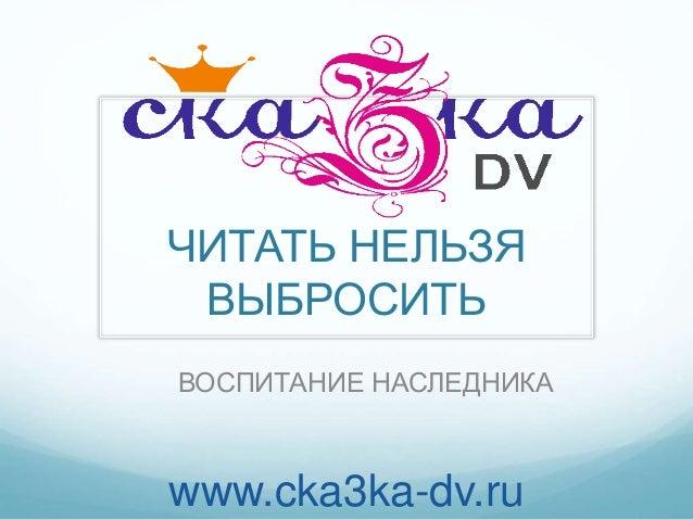 ЧИТАТЬ НЕЛЬЗЯ ВЫБРОСИТЬ ВОСПИТАНИЕ НАСЛЕДНИКА www.cka3ka-dv.ru
