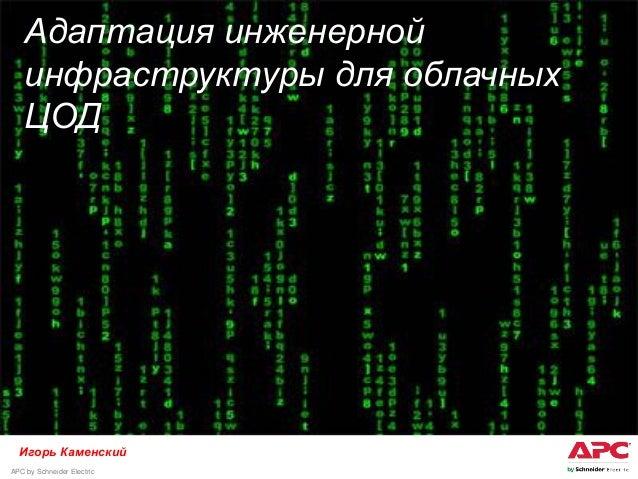 APC by Schneider Electric 11 Адаптация инженерной инфраструктуры для облачных ЦОД Игорь Каменский