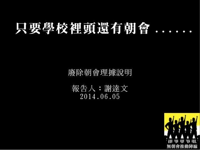 只要學校裡頭還有朝會 ...... 廢除朝會理據說明 報告人:謝達文 2014.06.05
