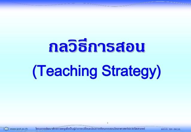 โครงการพัฒนาศักยภาพครูเพื่อเป็นผู้นาการเปลี่ยนแปลงการเรียนการสอนวิทยาศาสตร์และคณิตศาสตร์ พสวท. และ สควค. 1 กลวิธีการสอน (T...