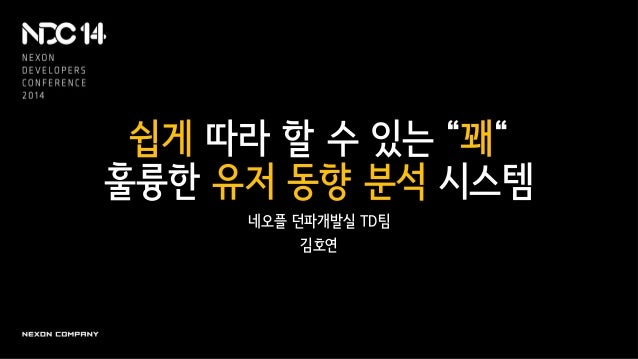 """쉽게 따라 할 수 있는 """"꽤"""" 훌륭한 유저 동향 분석 시스템 네오플 던파개발실 TD팀 김호연"""
