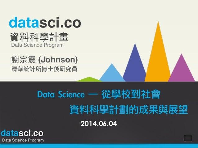 datasci.co Data Science Program datasci.co 資料科學計畫 Data Science Program 謝宗震 (Johnson)! 清華統計所博⼠士後研究員 Data Science ─ 從學校到社...