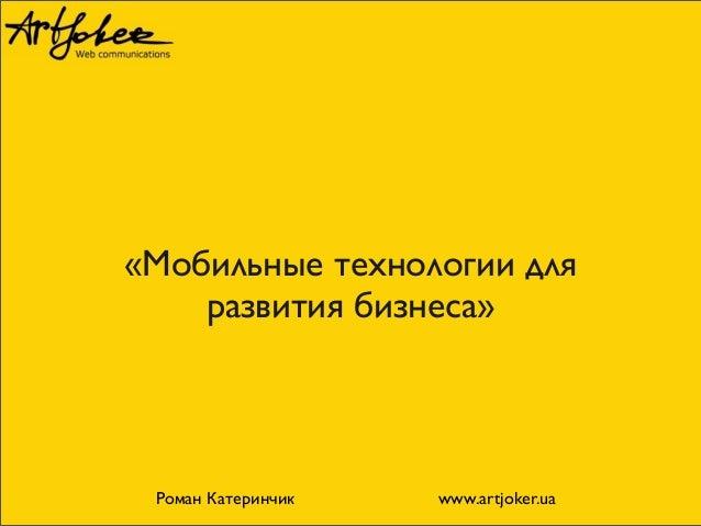 «Мобильные технологии для развития бизнеса» Роман Катеринчик www.artjoker.ua