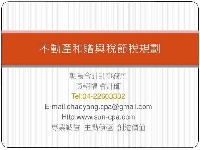 朝陽會計師事務所 黃朝福 會計師 Tel:04-22603332 E-mail:chaoyang.cpa@gmail.com Http:www.sun-cpa.com 專業誠信 主動積極 創造價值 不動產和贈與稅節稅規劃