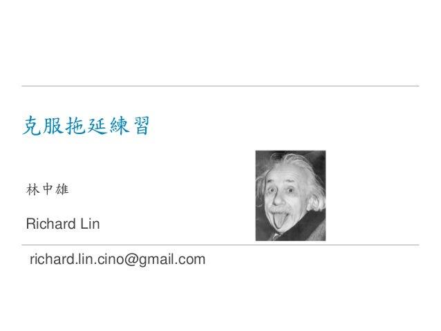 克服拖延練習 林中雄 Richard Lin richard.lin.cino@gmail.com