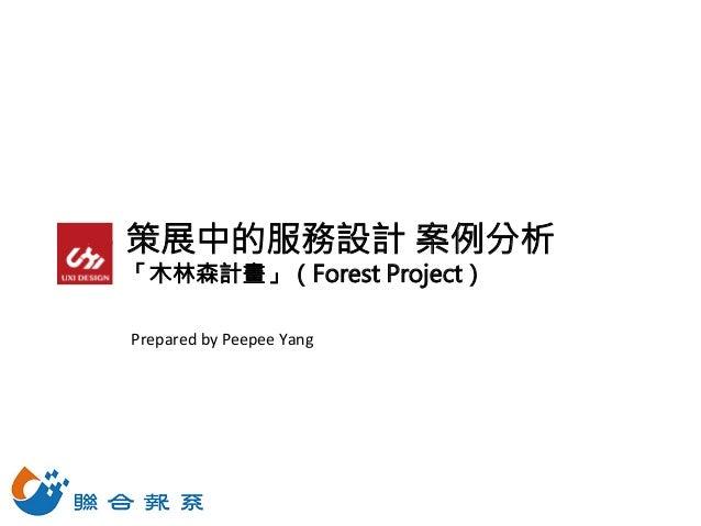 策展中的服務設計 案例分析 「木林森計畫」(Forest Project) Prepared  by  Peepee  Yang