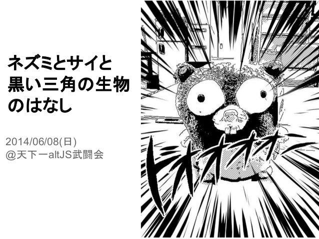 ネズミとサイと 黒い三角の生物 のはなし 2014/06/08(日) @天下一altJS武闘会