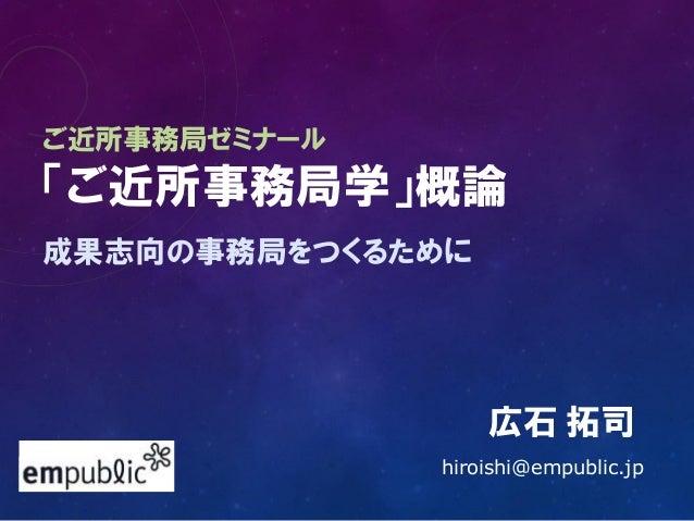 ご近所事務局ゼミナール 「ご近所事務局学」概論 成果志向の事務局をつくるために 広石 拓司 hiroishi@empublic.jp