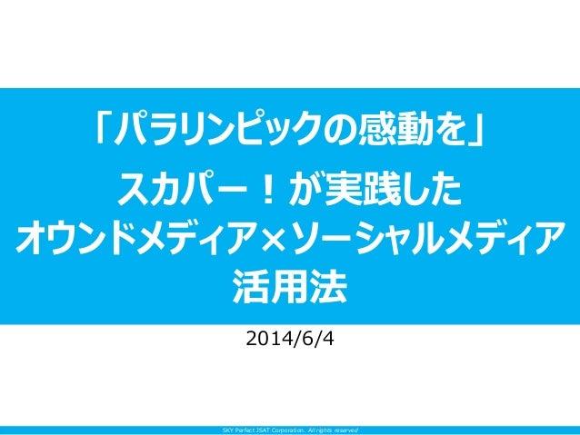 SKY Perfect JSAT Corporation. All rights reserved 「パラリンピックの感動を」 スカパー!が実践した オウンドメディア×ソーシャルメディア 活用法 2014/6/4