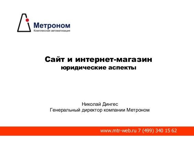 Сайт и интернет-магазин юридические аспекты Николай Дингес Генеральный директор компании Метроном www.mtr-web.ru 7 (499) 3...