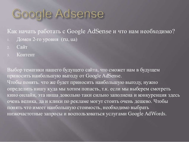 Как начать работать с Google AdSense и что нам необходимо? 1. Домен 2-го уровня (ru, ua) 2. Сайт 3. Контент Выбор тематики...