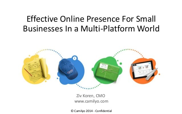 Effective Online Presence For Small Businesses In a Multi-Platform World © Camilyo 2014 - Confidential Ziv Koren, CMO www....