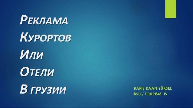 РЕКЛАМА КУРОРТОВ ИЛИ ОТЕЛИ В ГРУЗИИ BARIŞ KAAN YÜKSEL BSU / TOURISM IV