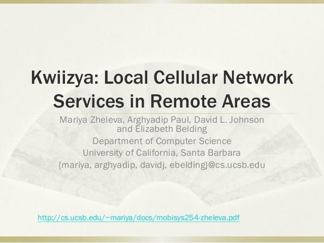 Kwiizya: Local Cellular Network Services in Remote Areas Mariya Zheleva, Arghyadip Paul, David L. Johnson and Elizabeth Be...