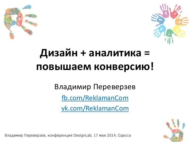 Дизайн + аналитика = повышаем конверсию! Владимир Переверзев fb.com/ReklamanCom vk.com/ReklamanCom