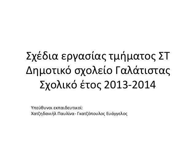 Σχέδια εργασίας τμήματος ΣΤ Δημοτικό σχολείο Γαλάτιστας Σχολικό έτος 2013-2014 Υπεύθυνοι εκπαιδευτικοί: Χατζηδανιήλ Παυλίν...