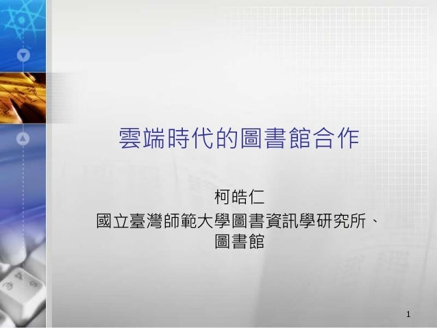 雲端時代的圖書館合作 柯皓仁 國立臺灣師範大學圖書資訊學研究所、 圖書館 1