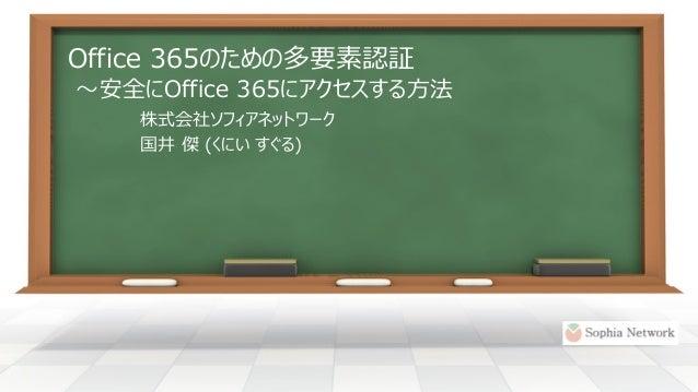 Office 365のための多要素認証 ~安全にOffice 365にアクセスする方法 株式会社ソフィアネットワーク 国井 傑 (くにい すぐる)