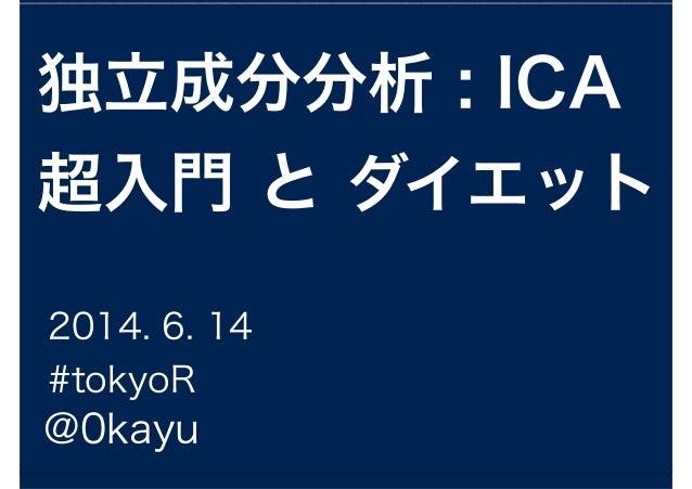 独立成分分析 : ICA 超入門 と ダイエット @0kayu 2014. 6. 14 #tokyoR