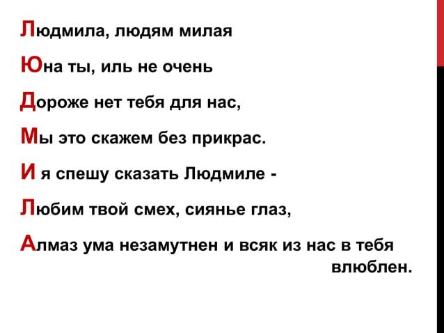 Людмила, людям милая Юна ты, иль не очень Дороже нет тебя для нас, Мы это скажем без прикрас. И я спешу сказать Людмиле - ...