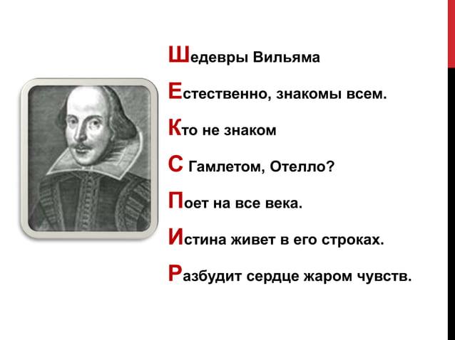 Шедевры Вильяма Естественно, знакомы всем. Кто не знаком С Гамлетом, Отелло? Поет на все века. Истина живет в его строках....