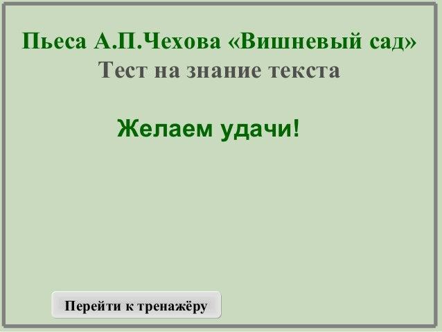 Пьеса А.П.Чехова «Вишневый сад» Тест на знание текста Желаем удачи! Перейти к тренажёруПерейти к тренажёру