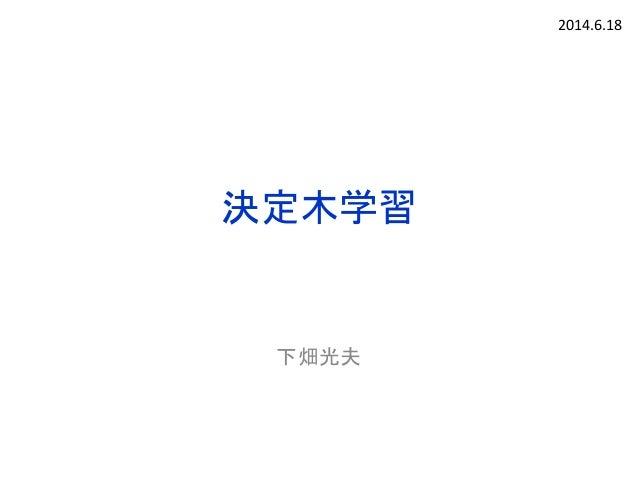 決定木学習 下畑光夫 2014.6.18