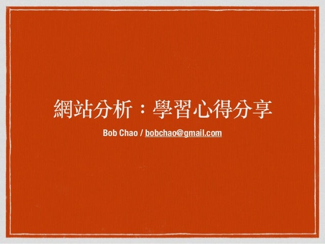網站分析:學習⼼心得分享 Bob Chao / bobchao@gmail.com