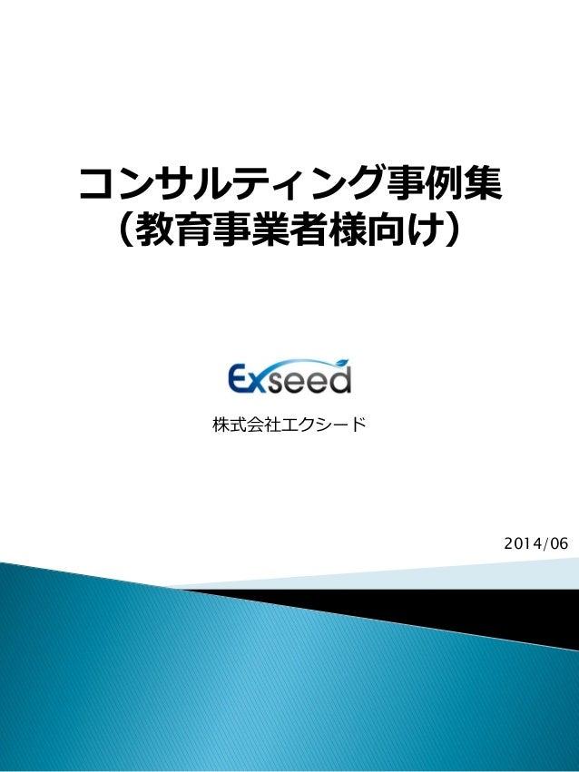 コンサルティング事例集 (教育事業者様向け) 株式会社エクシード 2014/06