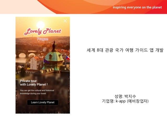성명: 박지수 기업명: k-app (예비창업자) 세계 8대 관광 국가 여행 가이드 앱 개발