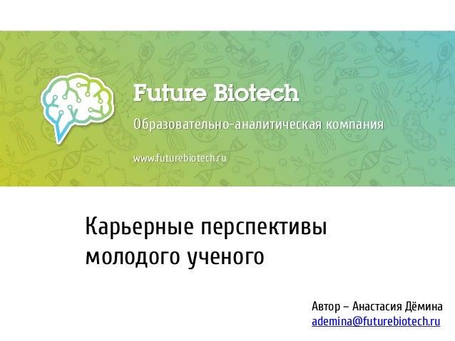 Future Biotech Образовательно-аналитическая компания www.futurebiotech.ru Карьерные перспективы молодого ученого Автор – А...