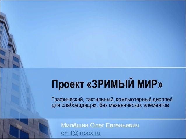Проект «ЗРИМЫЙ МИР»  Графический, тактильный, компьютерный дисплей для слабовидящих, без механических элементов  Милёшин О...