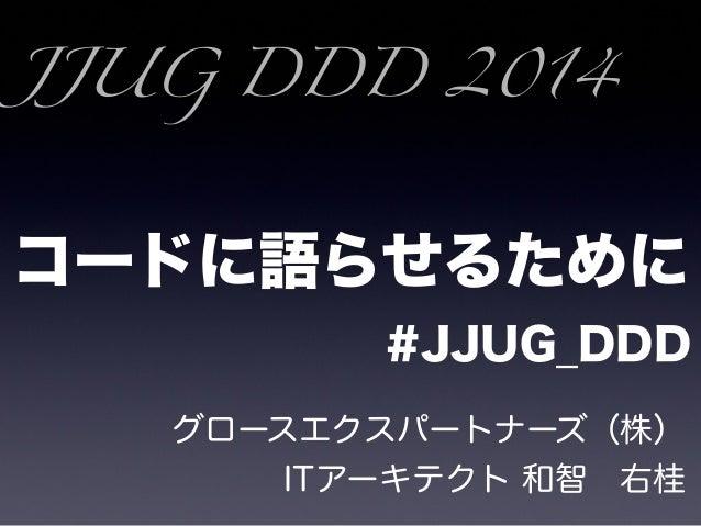 コードに語らせるために #JJUG_DDD グロースエクスパートナーズ(株) ITアーキテクト 和智右桂 JJUG DDD 2014