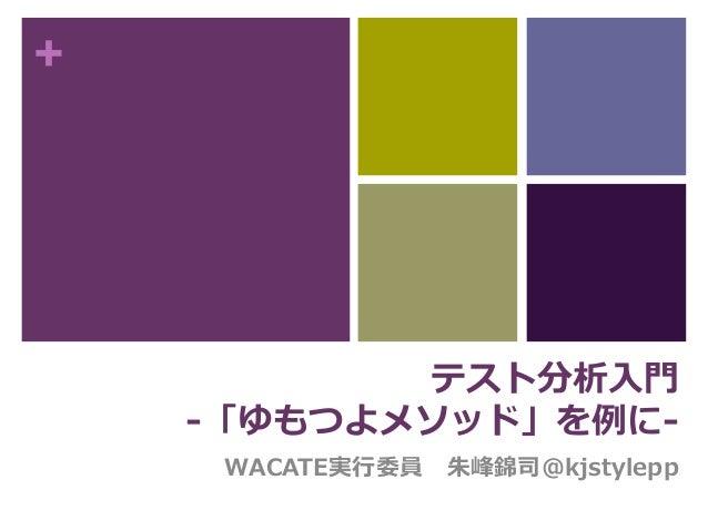 + テスト分析入門 -「ゆもつよメソッド」を例に- WACATE実行委員 朱峰錦司@kjstylepp