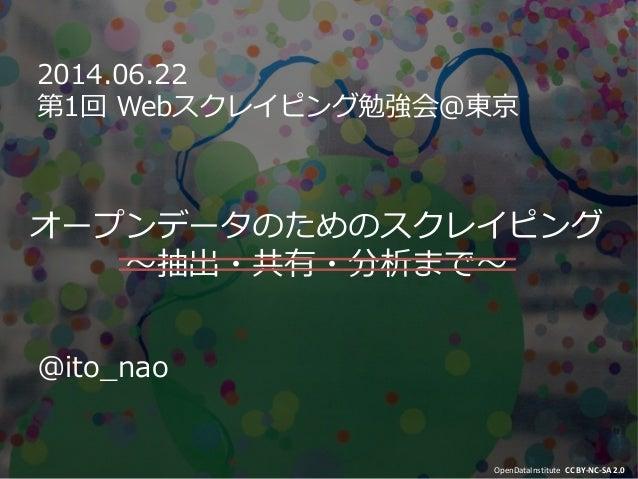 オープンデータのためのスクレイピング 〜抽出・共有・分析まで〜 2014.06.22 第1回 Webスクレイピング勉強会@東京 OpenDataInstitute CC BY-NC-SA 2.0 @ito_nao